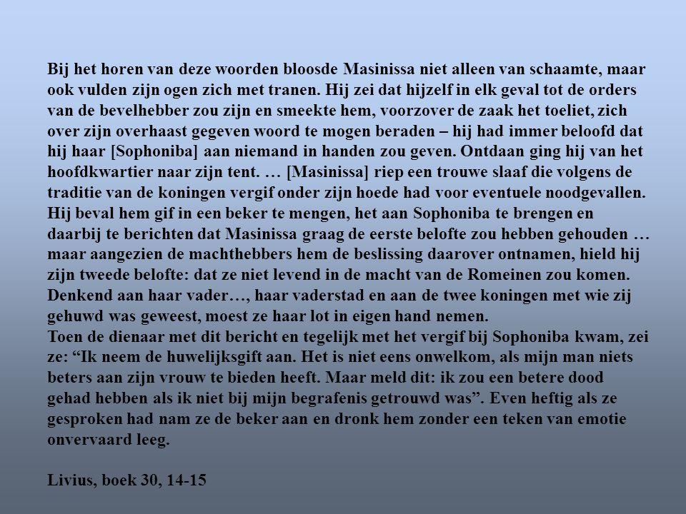 Bij het horen van deze woorden bloosde Masinissa niet alleen van schaamte, maar ook vulden zijn ogen zich met tranen. Hij zei dat hijzelf in elk geval tot de orders van de bevelhebber zou zijn en smeekte hem, voorzover de zaak het toeliet, zich over zijn overhaast gegeven woord te mogen beraden – hij had immer beloofd dat hij haar [Sophoniba] aan niemand in handen zou geven. Ontdaan ging hij van het hoofdkwartier naar zijn tent. … [Masinissa] riep een trouwe slaaf die volgens de traditie van de koningen vergif onder zijn hoede had voor eventuele noodgevallen. Hij beval hem gif in een beker te mengen, het aan Sophoniba te brengen en daarbij te berichten dat Masinissa graag de eerste belofte zou hebben gehouden … maar aangezien de machthebbers hem de beslissing daarover ontnamen, hield hij zijn tweede belofte: dat ze niet levend in de macht van de Romeinen zou komen. Denkend aan haar vader…, haar vaderstad en aan de twee koningen met wie zij gehuwd was geweest, moest ze haar lot in eigen hand nemen.